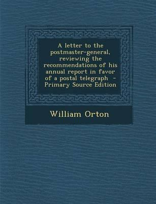 A Letter to the Postmaster-General, Reviewing the Recommendations of His Annual Report in Favor of a Postal Telegraph - Primary Source Edition