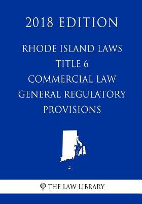 Rhode Island Laws - Title 6 - Commercial Law - General Regulatory Provisions (2018 Edition)