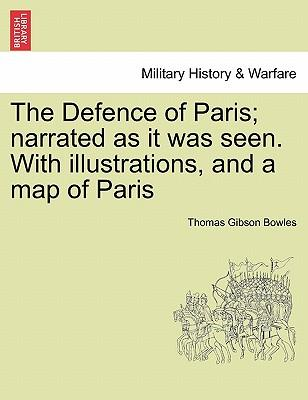 The Defence of Paris; narrated as it was seen. With illustrations, and a map of Paris