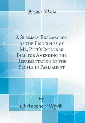 A Summary Explanation of the Principles of Mr. Pitt's Intended Bill for Amending the Representation of the People in Parliament (Classic Reprint)