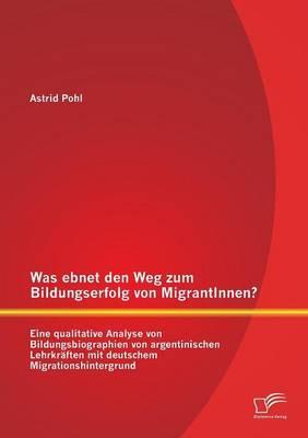 Was ebnet den Weg zum Bildungserfolg von MigrantInnen? Eine qualitative Analyse von Bildungsbiographien von argentinischen Lehrkräften mit deutschem Migrationshintergrund