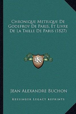 Chronique Metrique de Godefroy de Paris, Et Livre de La Taille de Paris (1827)
