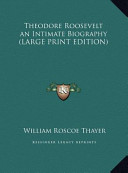Theodore Roosevelt an Intimate Biography