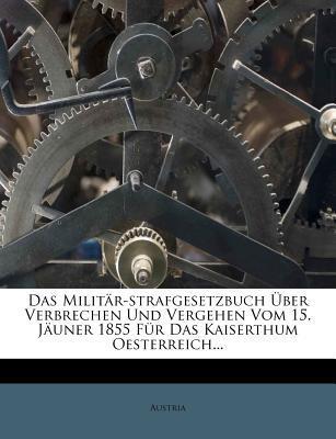 Das Militär-strafgesetzbuch Über Verbrechen Und Vergehen Vom 15. Jäuner 1855 Für Das Kaiserthum Oesterreich...