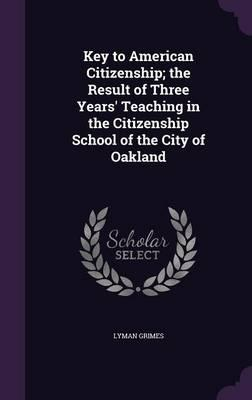 Key to American Citizenship; The Result of Three Years' Teaching in the Citizenship School of the City of Oakland
