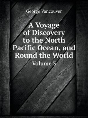 A Voyage of Discovery to the North Pacific Ocean, and Round the World Volume 3