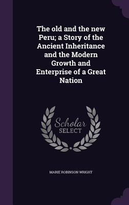 The Old and the New Peru; A Story of the Ancient Inheritance and the Modern Growth and Enterprise of a Great Nation