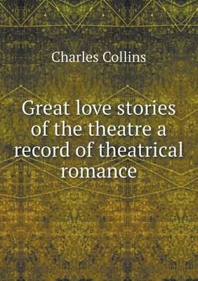 Great Love Stories of the Theatre a Record of Theatrical Romance