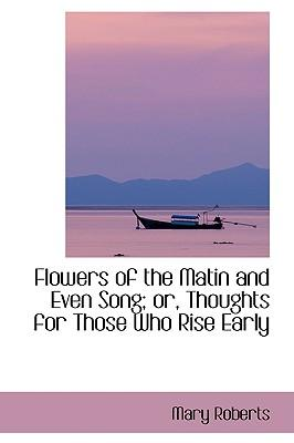 Flowers of the Matin and Even Song; Or, Thoughts for Those Who Rise Early