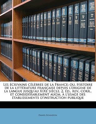 Les Ecrivains Celebres de La France; Ou, Histoire de La Litterature Francaise Depuis L'Origine de La Langue Jusqu'au Xixe Siecle. 2. Ed., REV., Corr.,