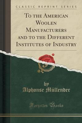 To the American Woolen Manufacturers and to the Different Institutes of Industry (Classic Reprint)