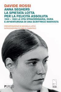 Anna Seghers, la spietata lotta per la felicità assoluta. 1900-1983. La vita straordinaria, dura e avventurosa di una scrittrice marxista