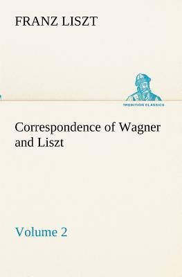 Correspondence of Wagner and Liszt — Volume 2