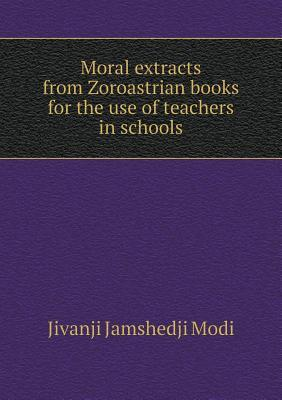 Moral Extracts from Zoroastrian Books for the Use of Teachers in Schools
