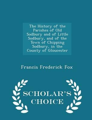 The History of the Parishes of Old Sodbury and of Little Sodbury, and of the Town of Chipping Sodbury, in the County of Gloucester - Scholar's Choice Edition