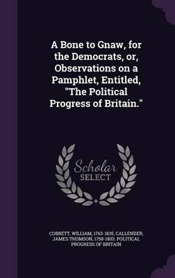 A Bone to Gnaw, for the Democrats, Or, Observations on a Pamphlet, Entitled, the Political Progress of Britain.