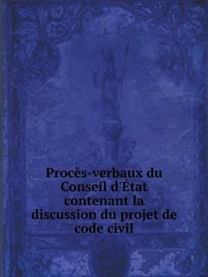 Proces-Verbaux Du Conseil D'Etat Contenant La Discussion Du Projet de Code Civil
