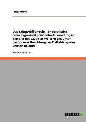 Das Kriegsvölkerrecht - Theoretische Grundlagen und praktische Anwendung am Beispiel des Zweiten Weltkrieges unter besonderer Beachtung des Ostfeldzugs des Dritten Reiches