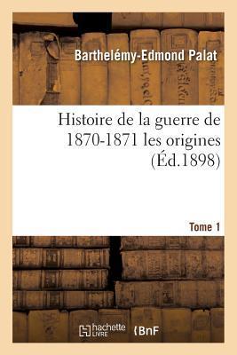 Histoire de la Guerre de 1870-1871 les Origines Tome 1