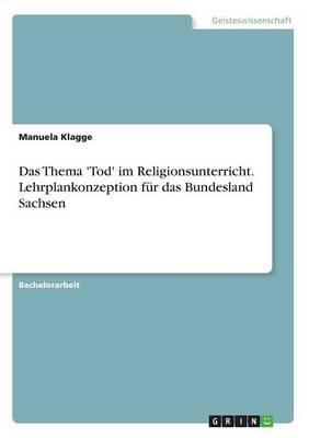 Das Thema 'Tod' im Religionsunterricht. Lehrplankonzeption für das Bundesland Sachsen