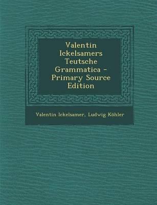 Valentin Ickelsamers Teutsche Grammatica - Primary Source Edition