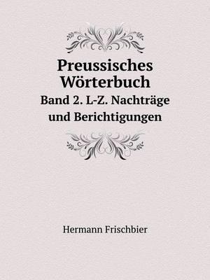 Preussisches Worterbuch Band 2. L-Z. Nachtrage Und Berichtigungen