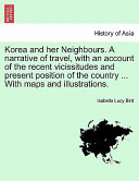 Korea and Her Neighbours a Narrative of Travel, with an Account of the Recent Vicissitudes and Present Position of the Country with Maps and Illu