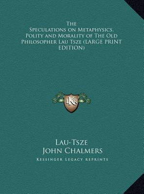 The Speculations on Metaphysics, Polity and Morality of The Old Philosopher Lau Tsze (LARGE PRINT EDITION)