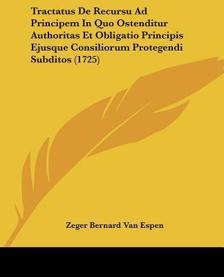 Tractatus de Recursu Ad Principem in Quo Ostenditur Authoritas Et Obligatio Principis Ejusque Consiliorum Protegendi Subditos (1725)