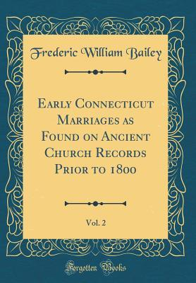 Early Connecticut Marriages as Found on Ancient Church Records Prior to 1800, Vol. 2 (Classic Reprint)