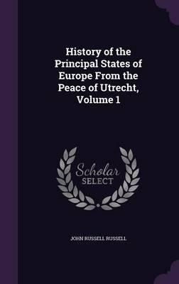 History of the Principal States of Europe from the Peace of Utrecht, Volume 1