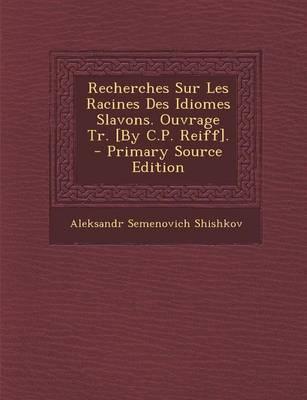 Recherches Sur Les Racines Des Idiomes Slavons. Ouvrage Tr. [By C.P. Reiff]. - Primary Source Edition