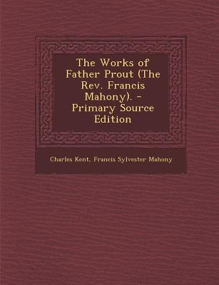 Works of Father Prout (the REV. Francis Mahony).