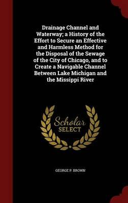 Drainage Channel and Waterway; A History of the Effort to Secure an Effective and Harmless Method for the Disposal of the Sewage of the City of ... Between Lake Michigan and the Missippi River