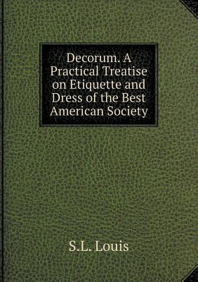 Decorum. a Practical Treatise on Etiquette and Dress of the Best American Society