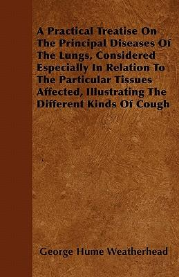 A Practical Treatise On The Principal Diseases Of The Lungs, Considered Especially In Relation To The Particular Tissues Affected, Illustrating The Different Kinds Of Cough