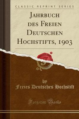 Jahrbuch des Freien Deutschen Hochstifts, 1903 (Classic Reprint)