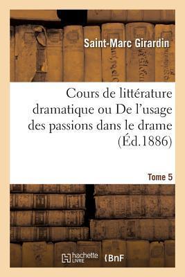 Cours de Litterature Dramatique Ou de l'Usage des Passions Dans le Drame Tome 5