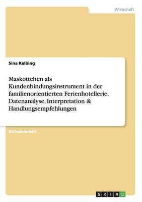 Maskottchen als Kundenbindungsinstrument in der familienorientierten Ferienhotellerie. Datenanalyse, Interpretation & Handlungsempfehlungen