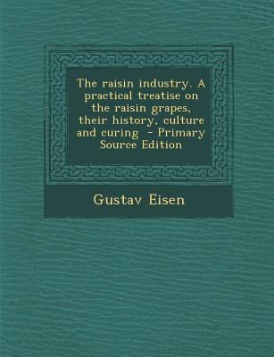 Raisin Industry. a Practical Treatise on the Raisin Grapes, Their History, Culture and Curing