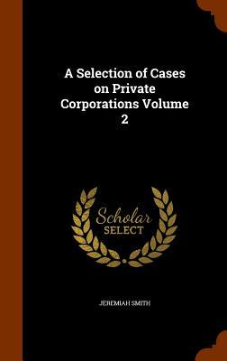 A Selection of Cases on Private Corporations, Volume 2