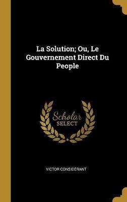 La Solution; Ou, Le Gouvernement Direct Du People