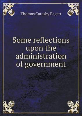 Some Reflections Upon the Administration of Government