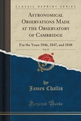 Astronomical Observations Made at the Observatory of Cambridge, Vol. 17