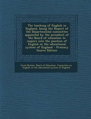 The Teaching of English in England, Being the Report of the Departmental Committee Appointed by the President of the Board of Education to Inquire ... English in the Educational System of England