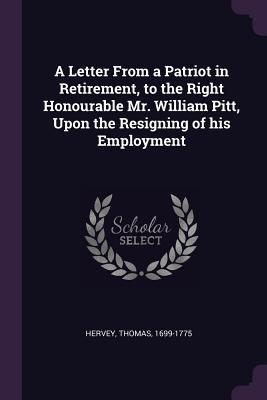 A Letter from a Patriot in Retirement, to the Right Honourable Mr. William Pitt, Upon the Resigning of His Employment