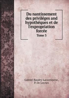 Du Nantissement Des Privileges and Hypotheques Et de L'Expropriation Forcee Tome 3