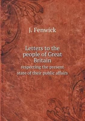 Letters to the People of Great Britain Respecting the Present State of Their Public Affairs