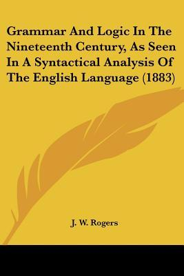 Grammar And Logic In The Nineteenth Century, As Seen In A Syntactical Analysis Of The English Language