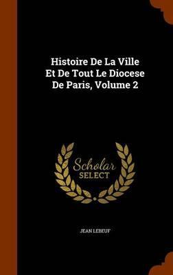 Histoire de La Ville Et de Tout Le Diocese de Paris, Volume 2